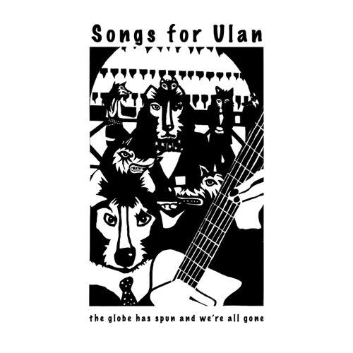 "Songs for Ulan - ""the globe has spun and we're all gone"" - 2011"