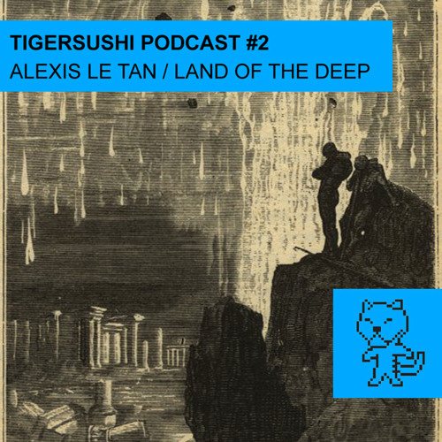 Tigersushi Podcast #2 - Alexis Le Tan / The Land of Deep