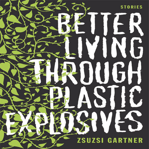"Excerpt from Zsuzsi Gartner's ""Better Living Through Plastic Explosives"""