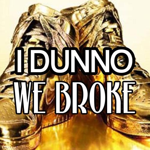 I DUNNO - WE BROKE