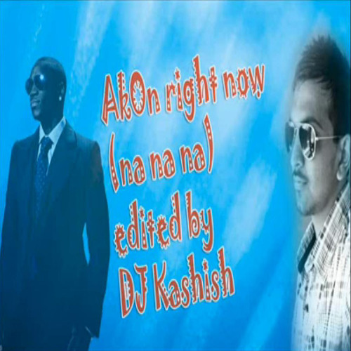 AkoN Right Now(Na Na Na) REMIX Dj Kashish by DJ KASHISH | Free