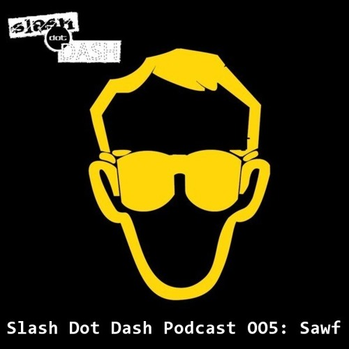 Slash Dot Dash Podcast 005: Sawf