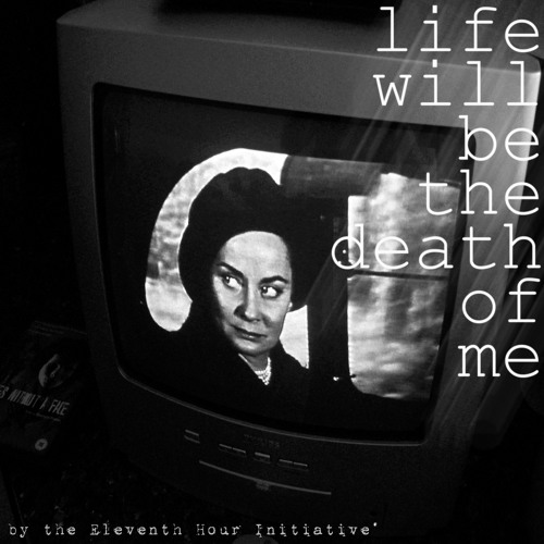 The Eleventh Hour Initiative - Life Will Be The Death of Me