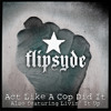 Flipsyde - Act Like A Cop Did It