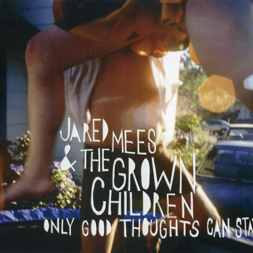 Jared Mees & The Grown Children - Only Good Thoughts Can Stay