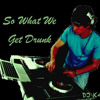 So What We Get Drunk