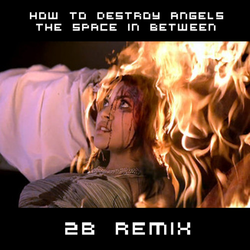 How to Destroy Angels - The Space in Between (2B Remix)