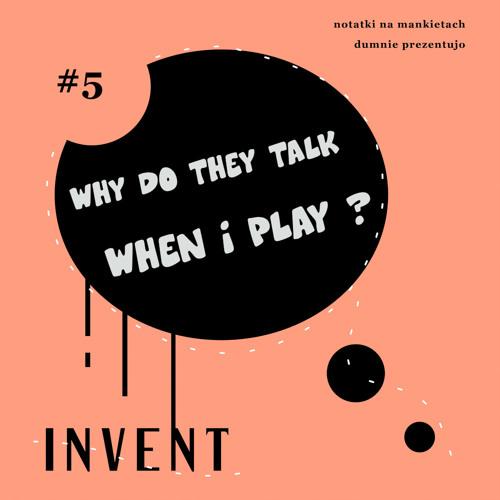 Invent - Why Do They Talk When I Play ? (Notatki Na Mankietach Dumnie Prezentujo # 5)