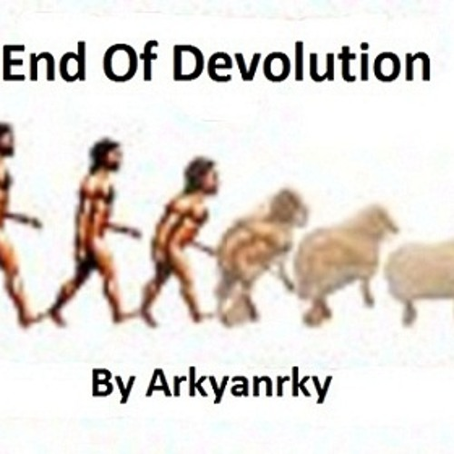 End Of Devolution * ♫☆ Arky An Arky☆♫