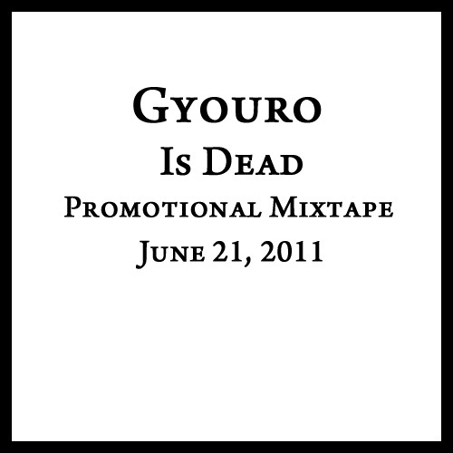 """Gyouro Is Dead"" Promotional Mixtape; June 21, 2011"
