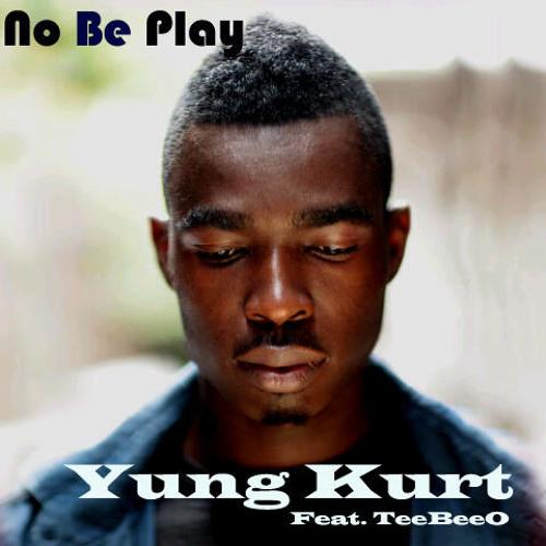 No Be Play- Yung Kurt ft TeeBeeO