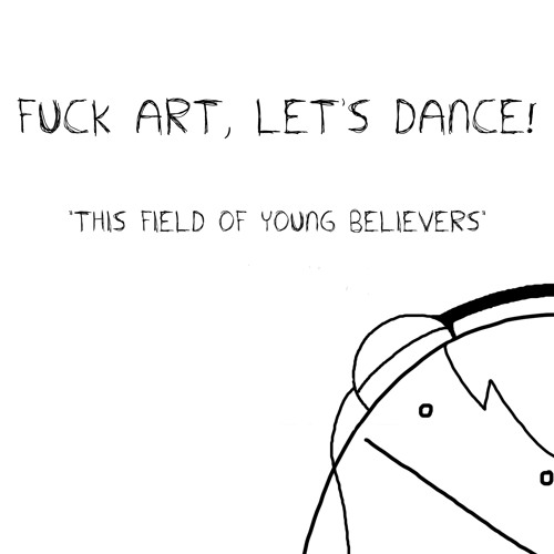 FUCK ART, LET'S DANCE! - This Field of Young Believers (Free Download)