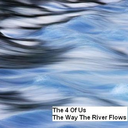 The 4 Of Us   The Way The River Flows
