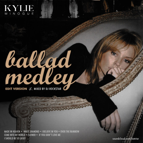 Kylie Minogue -  Ballad Medley by DJ Rock$TAR (Edit Version)