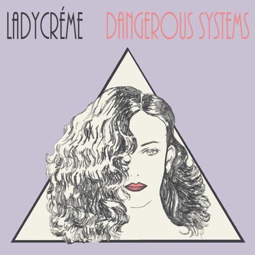 Ladycréme - Dangerous Systems EP