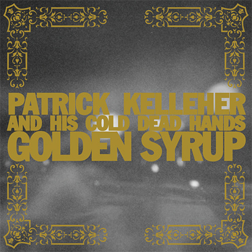 Patrick Kelleher & His Cold Dead Hands - Golden Syrup
