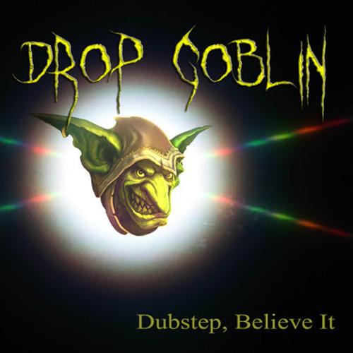 Dubstep, Believe It - Drop Goblin