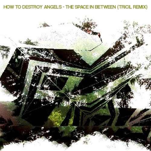 How to Destroy Angels - The Space in Between (TRICIL Remix)
