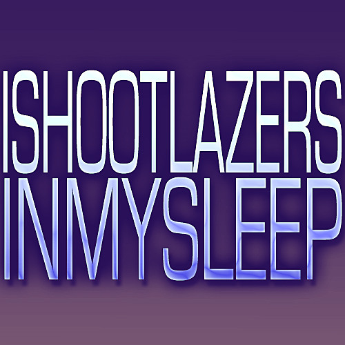 I SHOOT LAZERS IN MY SLEEP [CLIP] [UPDATED!]
