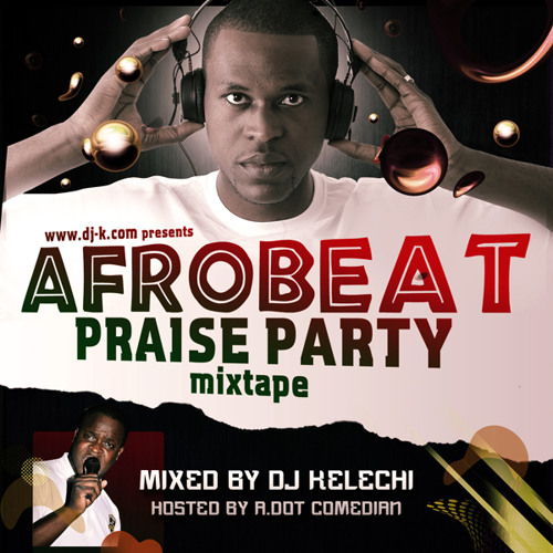The Afrobeat Praise Party Mixtape Vol 1 - DJ Kelechi by DJ