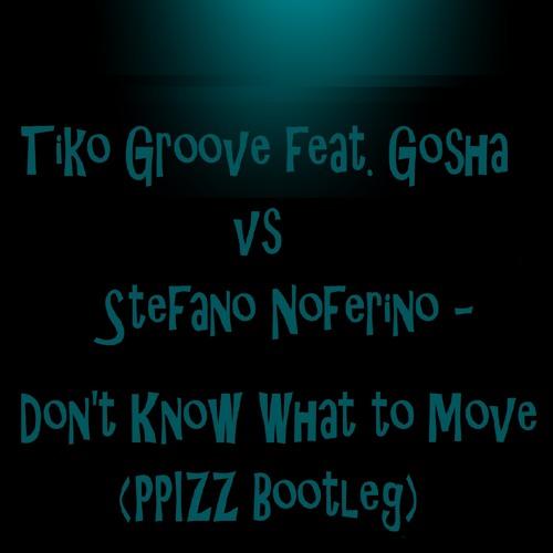 Tiko's Groove feat Gosha vs Stefano Noferini - Don't Know What To Move (PPIZZ Bootleg)