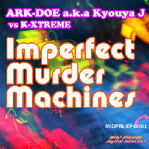 ARK-DOE a.k.a Kyouya J vs K-XTREME - Imperfect Murder Machines (Extended Mix)