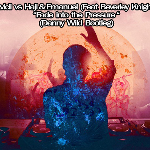 Avicii vs Haji & Emanuel (Feat Beverley Knight) - Fade into the Pressure (Danny Wild Bootleg)