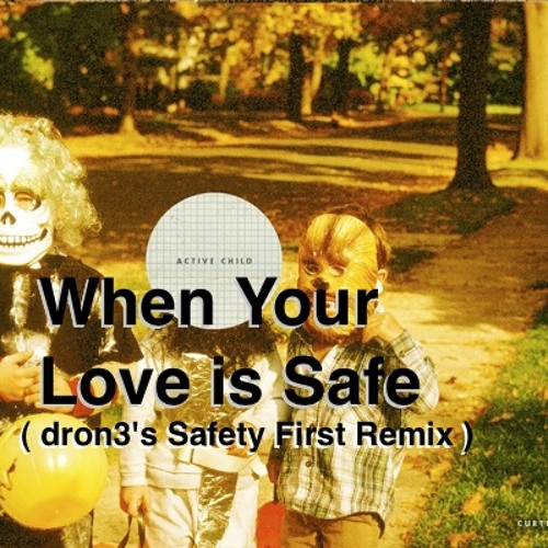 Active Child - When Your Love is Safe (dron3's Safety First Remix)