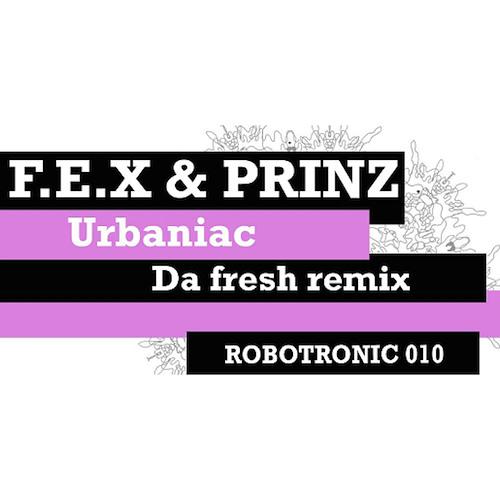 Fex And Prinz - Urbaniac (Da Fresh rmx) (Robotronic Recordings)