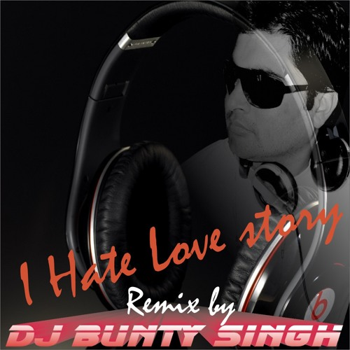 I Hate Love Story Remix By Dj Bunty Singh