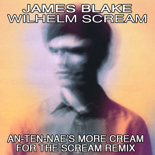 JAMES BLAKE - WILHELM SCREAM (AN-TEN-NAE'S MORE CREAM FOR THE SCREAM REMIX)