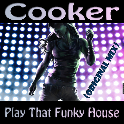 Cooker  - Play That Funky House (Original Mix) OUT ON BEATPORT