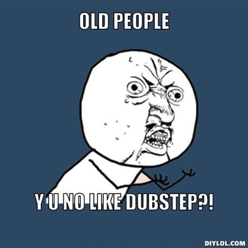 Y U No Like Dubstep?!