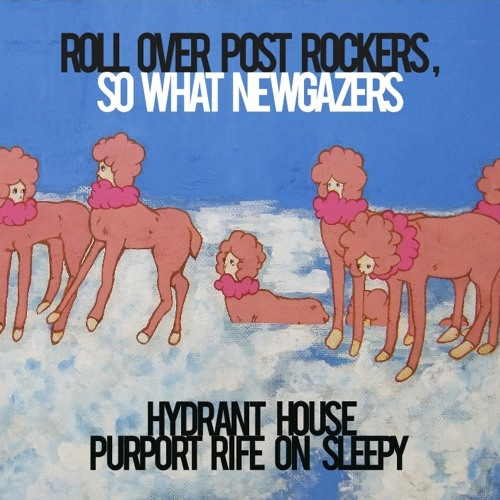 hydrant house purport rife on sleepy / roll over post rockers , so what new gazers - preview