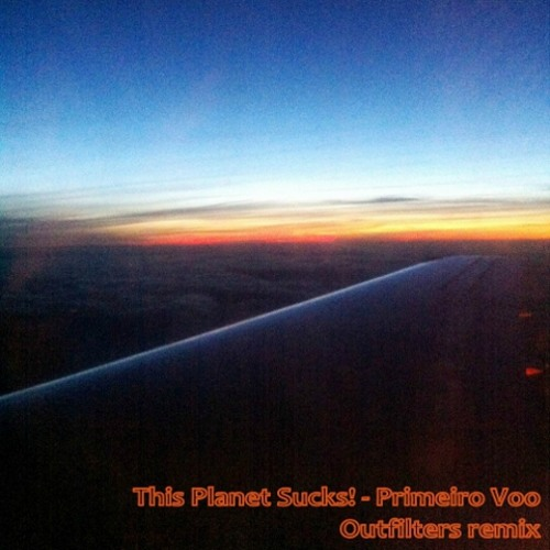 This Planet Sucks! - Primeiro Voo (OutFilters Remix)