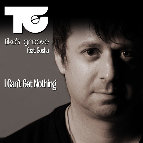 Tiko's Groove feat.Gosha - I Can't Get Nothing (Radio edit)