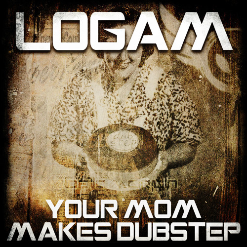 Logam - Your Mom Makes #Dubstep