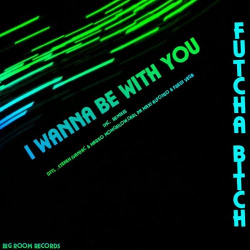 Fu'tcha Bitch  - I Wanna Be With You (DJTL Rework)