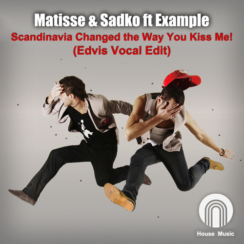 Matisse & Sadko ft Example - Scandinavia Changed the Way You Kiss Me (Edvis Vocal Edit)