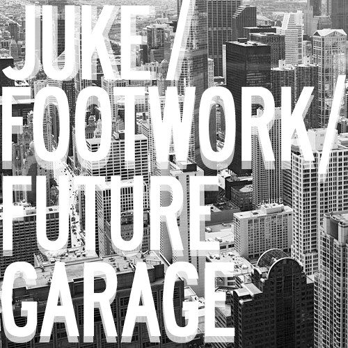 Juke / Footwork / Future Garage
