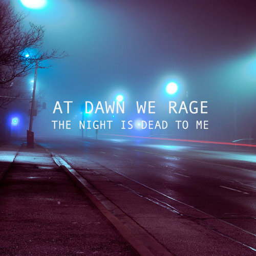 AT DAWN WE RAGE - THE NIGHT IS DEAD TO ME