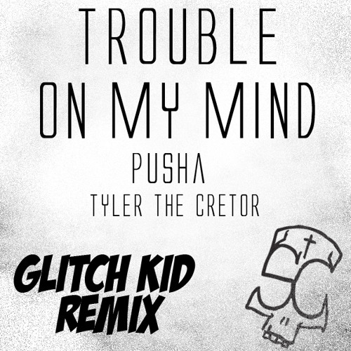 Pusha Ft. Tyler The Creator- Trouble on my mind (Glitch Kid Drumstep Remix)