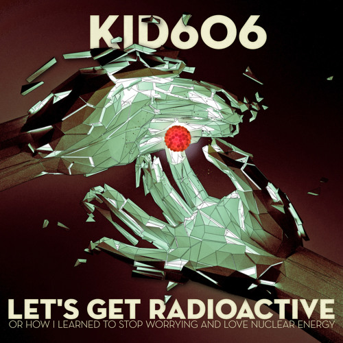 Kid606 - Let's Get Radioactive (Or How I Learned to Stop Worrying and Love Nuclear Energy)