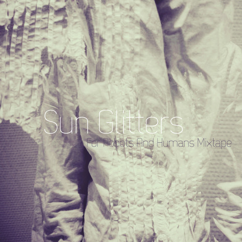 Sun Glitters // For Robots And Humans Mixtape