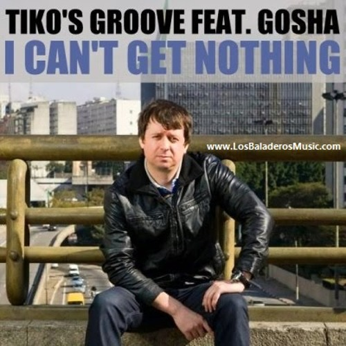 Tiko's Groove feat. Gosha - I Can't Get Nothing (Tujamo Remix)