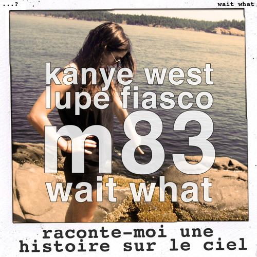 wait what - raconte-moi une histoire sur le ciel [kanye west & lupe fiasco vs m83]