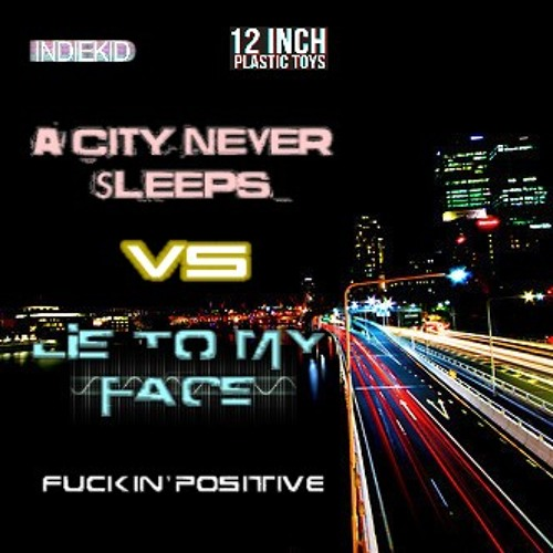 Fuckin' Positive - Lie To My Face vs. Indiekid - A City Never Sleeps (12 Inch Plastic Toys remix)