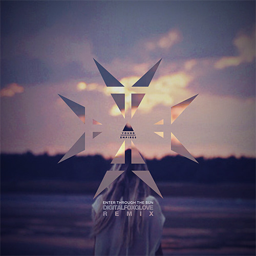Young Empires - Enter through the Sun (Digitalfoxglove Remix) [DL in Description]