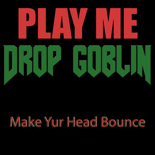 Drop Goblin - Make Yur Head Bounce (Play Me Freebie)