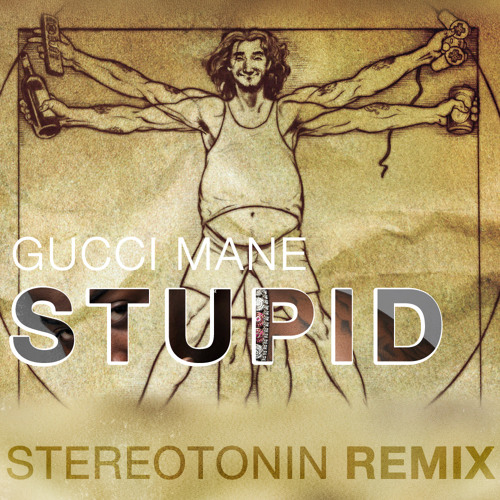 Gucci Mane - Stupid (Stereotonin remix) FREE DOWNLOAD IN DESCRIPTION